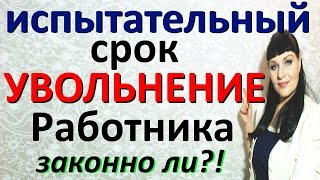 иСПЫТАТЕЛЬНЫЙ СРОК / Увольнение работника / Работодатель БУДЬ ОСТОРОЖЕН