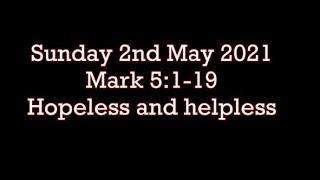 Sunday 2nd May 21  Mark 5:1-19    Hopeless and helpless