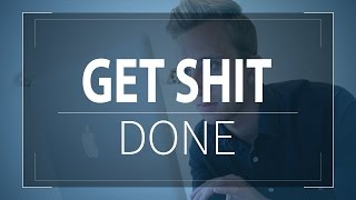 How To Get Shit Done - Get Things Done Quicker