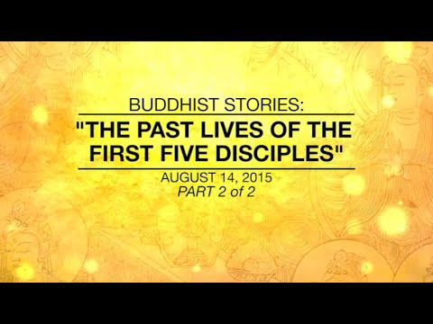 BUDDHIST STORIES: THE PAST LIVES OF THE FIRST FIVE DISCIPLES -PART 2/2 - Aug 14,2015