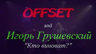 Смотреть OFFSET & Игорь Грушевский - Кто виноват ? (12/04/2018) (4K) онлайн