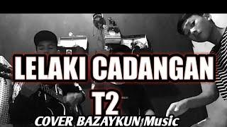 T2-lelaki cadangan cover bazaykun music (lirik)