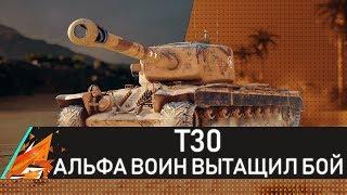 Т30 - АЛЬФА ВОИН ВЫТАЩИЛ БОЙ! #Т30