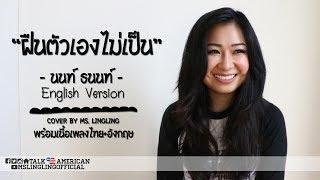 ฝืนตัวเองไม่เป็น - นนท์ ธนนท์ - ENGLISH เวอร์ชั่น [COVER] - by Ms.LingLing