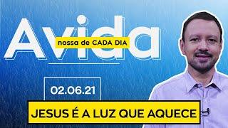 JESUS É A LUZ QUE AQUECE / A Vida Nossa de Cada Dia - 02/06/21