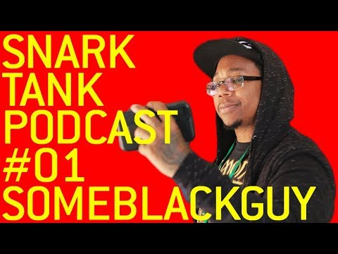 The Snark Tank Podcast: #01 - SomeBlackGuy