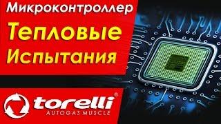 Тепловые испытания микроконтроллера. Электроника Torelli. Газобаллонное оборудование (ГБО)
