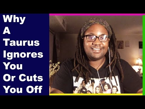 Why A Taurus Man Or A Taurus Woman Ignores You Or Cuts You Off [www