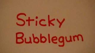 Sticky, sticky, sticky bubblegum, bubblegum, bubblegum Sticky, stic...