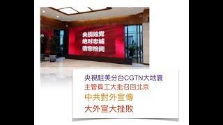 央視駐美分台CGTN大地震 主管員工大批召回北京 中共對外宣傳 大外宣大挫敗