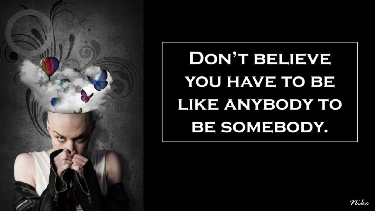 Don't Believe You Have To Be Like Anybody