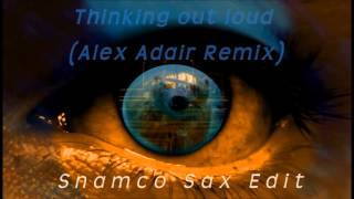 Snamco Sax Edit - Thinking out loud (Alex Adair Remix) - Ed Sheeran