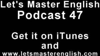 Let's Master English: Podcast 47 (an ESL podcast) (an English radio show!!)