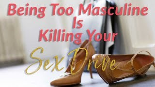 Video Being Too Masculine Is Killing Your Sex Drive (As A Woman) download MP3, 3GP, MP4, WEBM, AVI, FLV Februari 2018