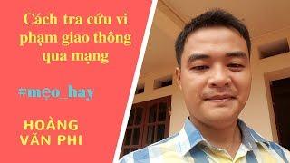 CÁCH TRA CỨU THÔNG TIN VI PHẠM GIAO THÔNG QUA MẠNG TPHCM - Hoàng Văn Phi.