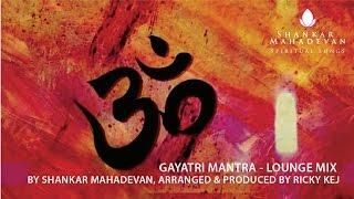 Gambar cover Gayatri Mantra - Lounge Mix by Shankar Mahadevan, Arranged & Produced by Ricky Kej