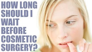 How long should I wait before having Cosmetic surgery? Thumbnail
