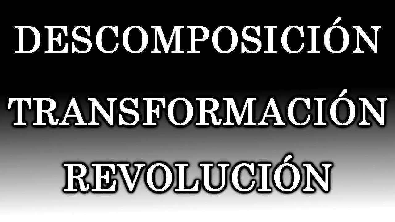 DESCOMPOSICIÓN, TRANSFORMACIÓN, REVOLUCIÓN.