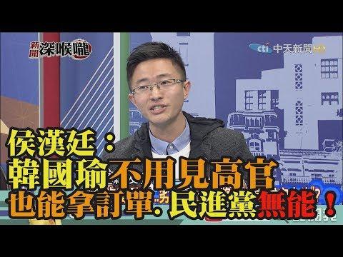 《新聞深喉嚨》精彩片段 侯漢廷:韓國瑜不用見高官也能拿訂單 民進黨無能!