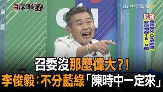 《新聞深喉嚨》精彩片段 召委沒那麼偉大 李俊毅不分藍綠「陳時中一定來」