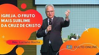 IGREJA, O FRUTO MAIS SUBLIME DA CRUZ DE CRISTO - Rev. Luciano Rocha
