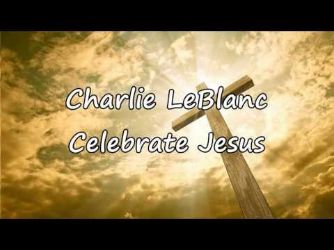 Charlie LeBlanc - Celebrate Jesus [with lyrics]