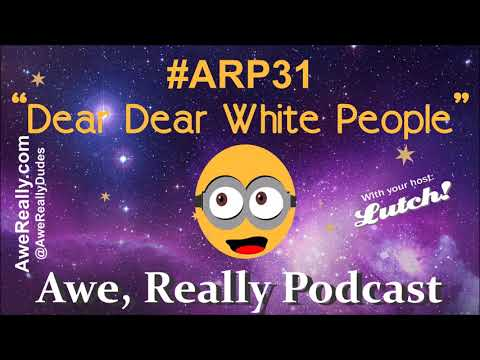 (ARP 31) Awe, Really Podcast - Dear Dear White People