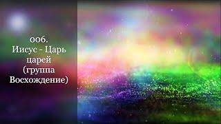 006. Иисус - Царь царей (гр. Восхождение)