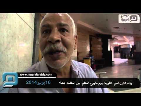 مصر العربية | والد قتيل قسم المطرية: يوم ماروح استلم ابنى استلمه جثه؟