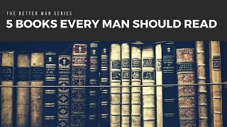 5 Books Every Man Should Read - The Better Man Series