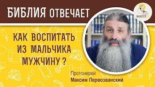 КАК ВОСПИТАТЬ ИЗ МАЛЬЧИКА МУЖЧИНУ? Библия отвечает. Протоиерей Максим Первозванский