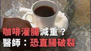 """""""咖啡灌腸""""減重? 醫師:恐直腸破裂【央廣新聞】"""