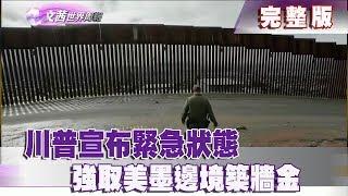 【完整版】2019. 02.17《文茜世界周報》川普宣布緊急狀態 強取美墨邊境築牆金|Sisy's World News