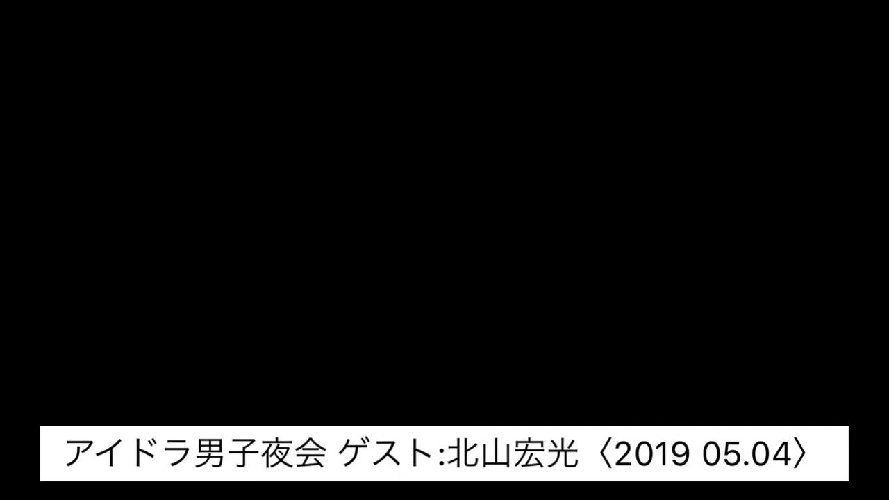 アイドラ男子夜会 ゲスト:北山宏光〈2019 05.04〉