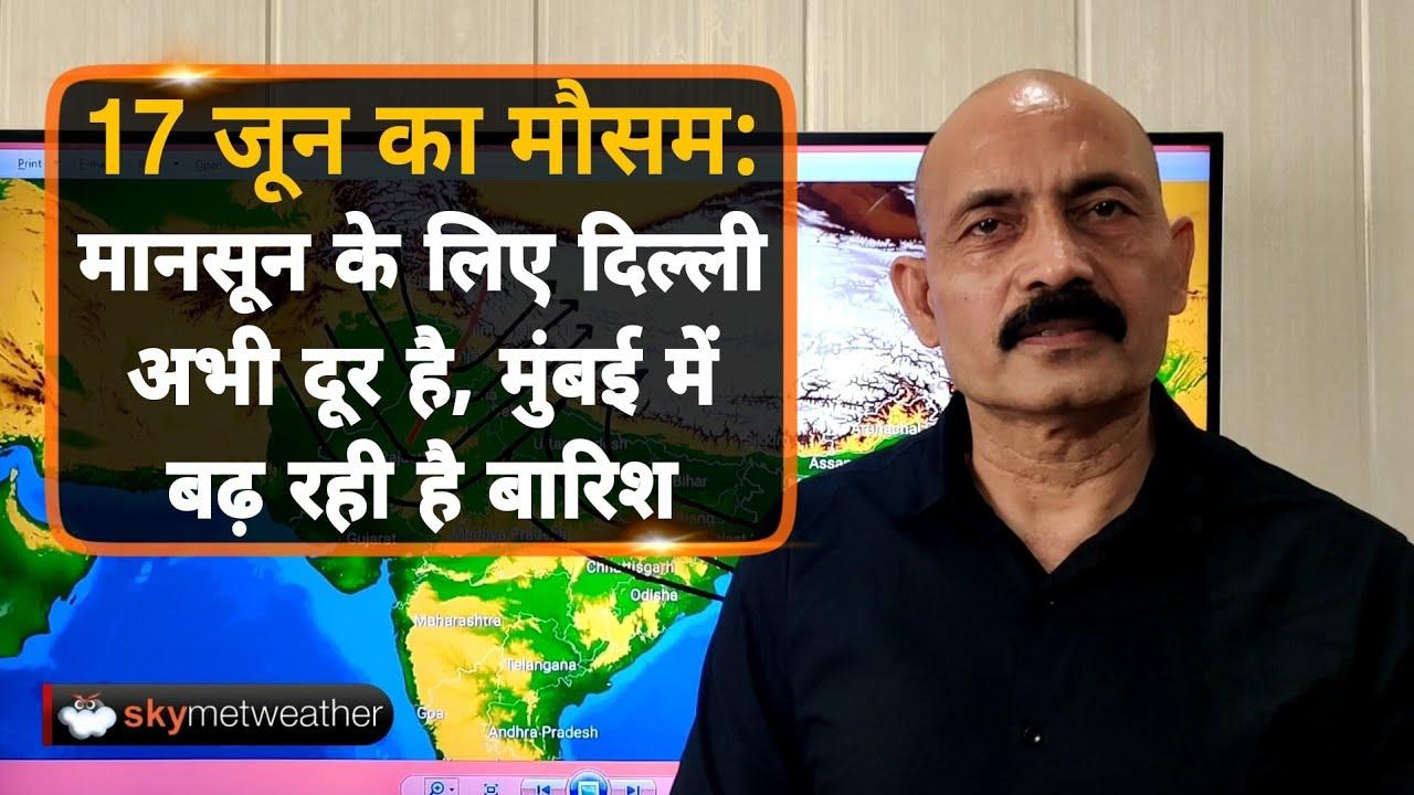 17 जून का मौसम: मानसून के लिए दिल्ली अभी दूर है, मुंबई में बढ़ रही है बारिश | Skymet Weather