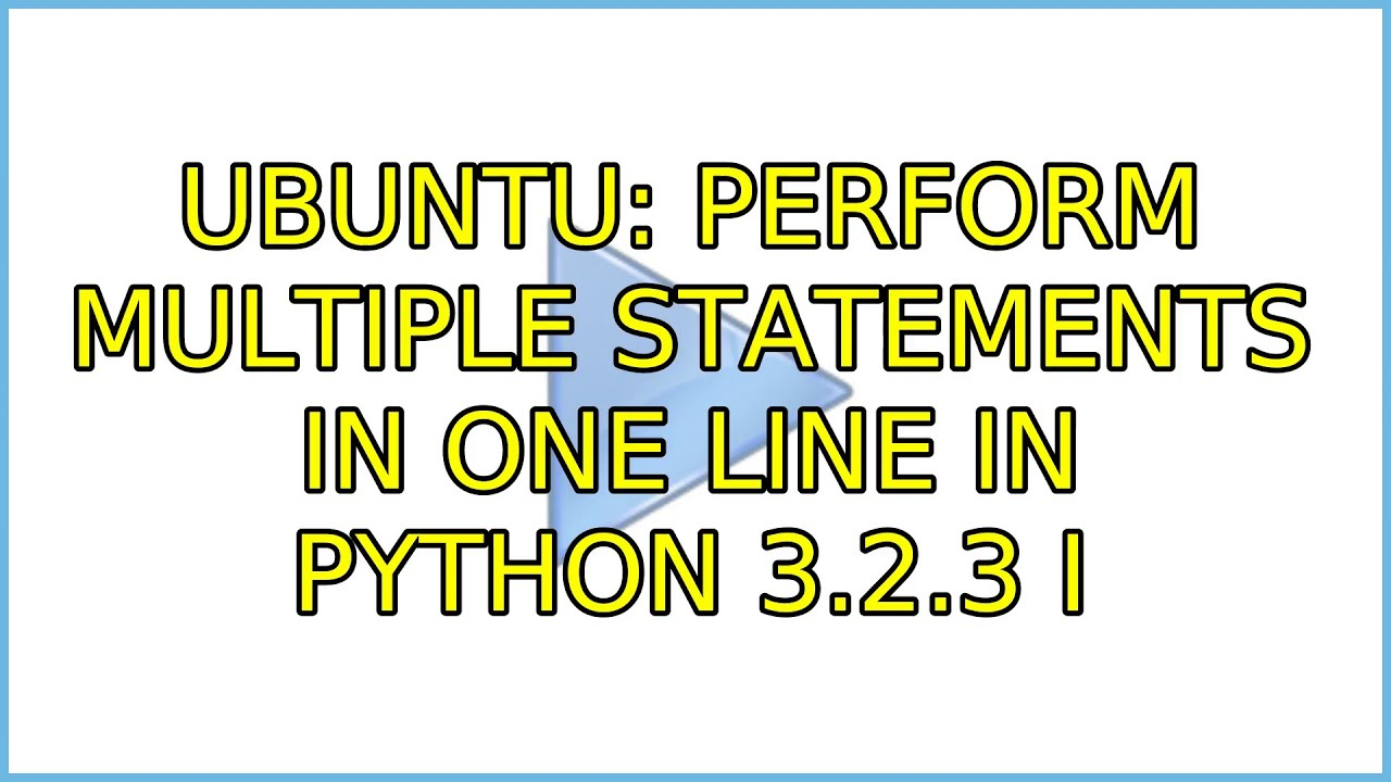 Ubuntu: Perform multiple statements in one line in Python 3 2 3 (2  Solutions!!)