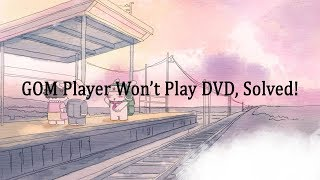 GOM Player Won't Play DVD, Solved!