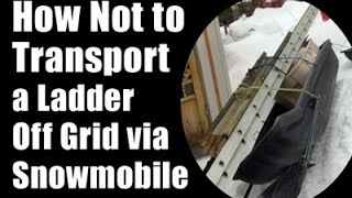 How Not To Transport A Ladder Off Grid Via Snowmobile