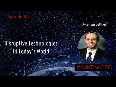 Disruptive Technologies in Today's World - Ask The CEO Avrohom Gottheil