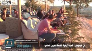 مصر العربية | في كبادوكيا.. قهوة تركية بنكهة الغروب الساحر!