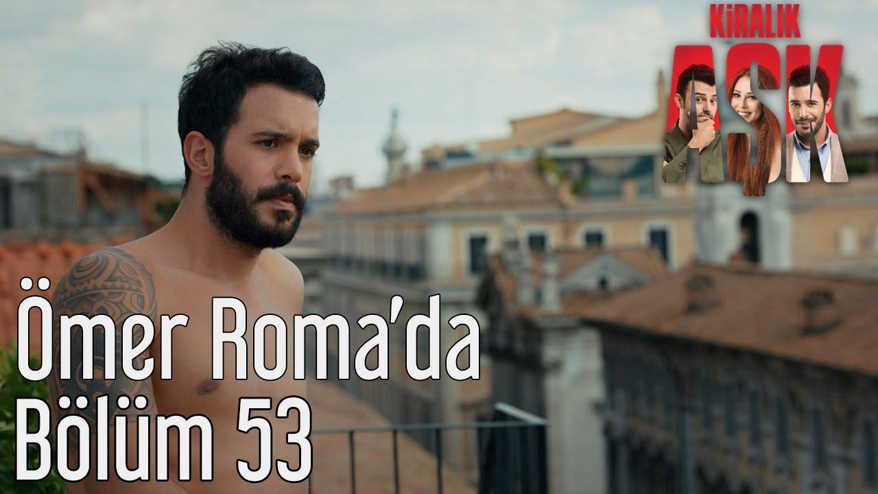 Kiralık Aşk 53 Bölüm ömer Romada Youtube