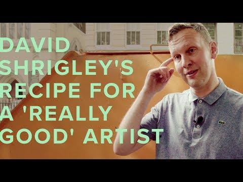 DAVID SHRIGLEY'S RECIPE FOR A 'REALLY GOOD' ARTIST