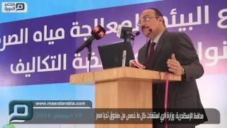 مصر العربية | محافظ الإسكندرية: وزارة الري استنفذت كل ما خصص من صندوق تحيا مصر