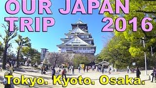 JAPAN TRIP 2016!! Tokyo, Kyoto and Osaka