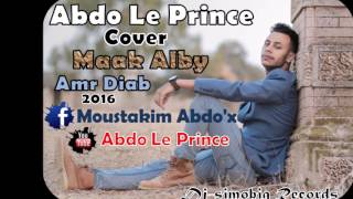 Amr Diab - Maak Alby  عمرو دياب - معاك قلبي  Cover By -Abdo Le Prince- 2016