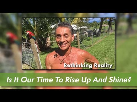 "Rethinking Reality : Is it your/our ""Time to  Rise  up and Shine ?"""