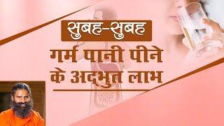 सुबह- सुबह गर्म पानी पीने के अद्भुत लाभ | Swami Ramdev