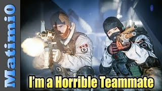 I'm a Horrible Teammate - Rainbow Six Siege
