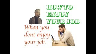 How To Enjoy Your Job When You Don't Enjoy Your Job