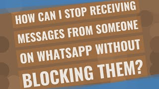 How can I stop receiving messages from someone on WhatsApp without blocking them?